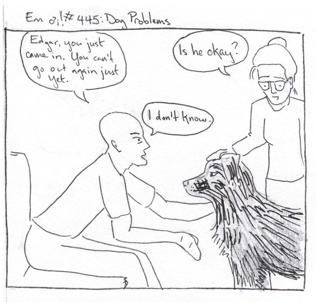 B: Edgar, you just came in. You can't go out again just yet.  Em: Is he okay? B: I don't know. (Dog stares steadfastly at B.)