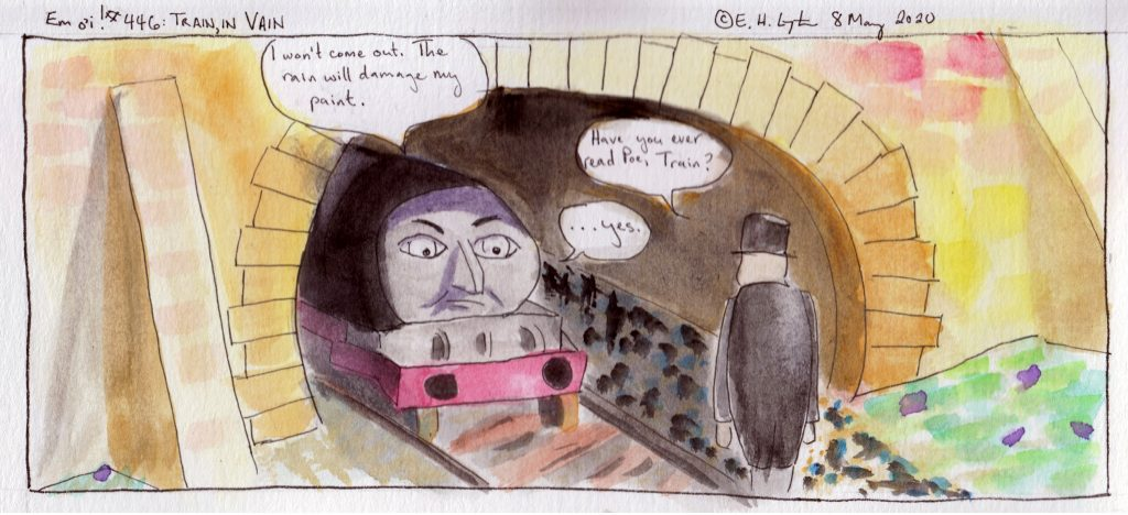 Train: I won't come out. The rain will damage my paint. Fat Controller: Have you ever read Poe, Train? Train: ...yes.